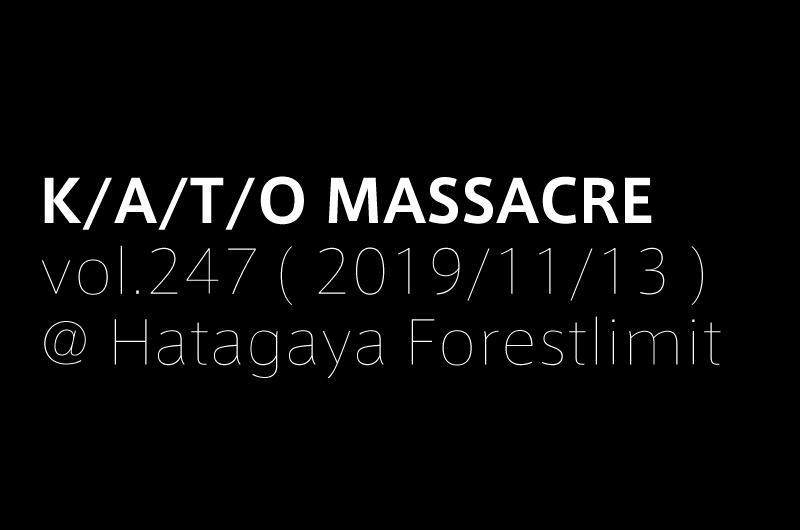 K/A/T/O MASSACRE vol.247 ( 2019/11/13 )