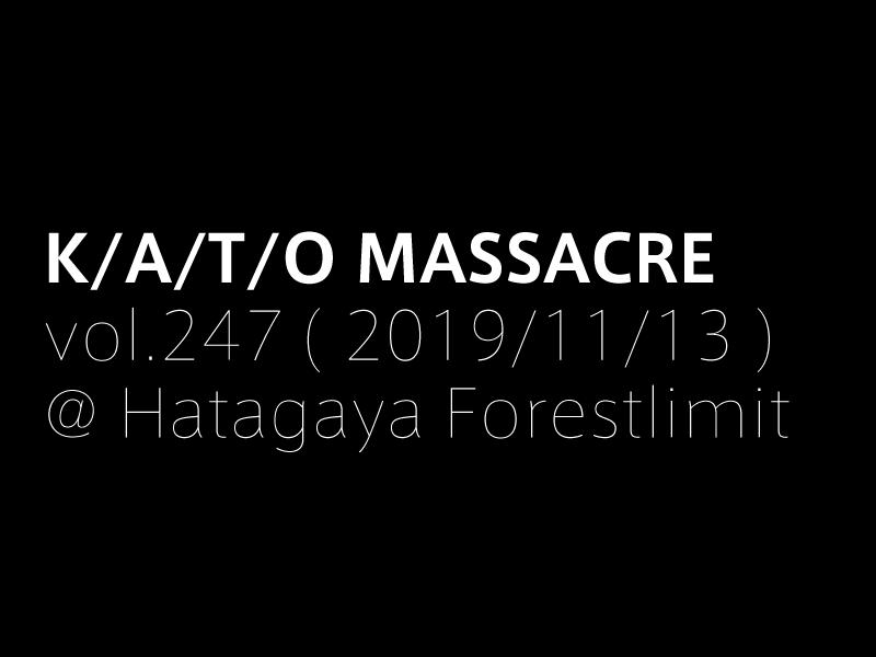 K/A/T/O MASSACRE vol.247 ( 2019/11/13 )